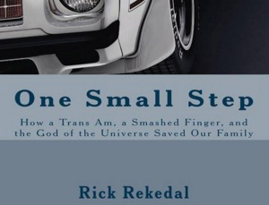 Book Review: One Small Step or How a Trans Am, Smashed Thumb, and the God of the Universe Saved Our Family by Rick Rekedal